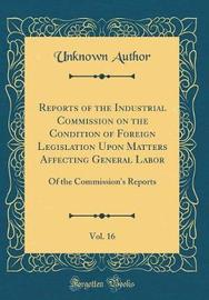 Reports of the Industrial Commission on the Condition of Foreign Legislation Upon Matters Affecting General Labor, Vol. 16 by Unknown Author image
