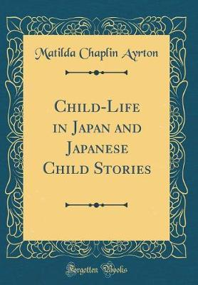 Child-Life in Japan and Japanese Child Stories (Classic Reprint) by Matilda Chaplin Ayrton