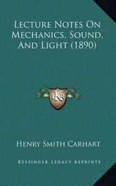 Lecture Notes on Mechanics, Sound, and Light (1890) by Henry Smith Carhart