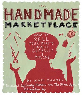 The Handmade Marketplace: How to Sell Your Crafts Locally, Globally, and On-Line by Kari Chapin