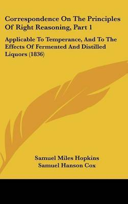 Correspondence on the Principles of Right Reasoning, Part 1: Applicable to Temperance, and to the Effects of Fermented and Distilled Liquors (1836) by Justin Edwards