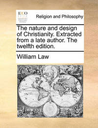 The Nature and Design of Christianity. Extracted from a Late Author. the Twelfth Edition. by William Law
