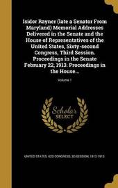 Isidor Rayner (Late a Senator from Maryland) Memorial Addresses Delivered in the Senate and the House of Representatives of the United States, Sixty-Second Congress, Third Session. Proceedings in the Senate February 22, 1913. Proceedings in the House...;