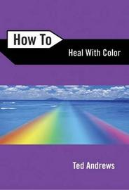 How to Heal with Color by Ted Andrews