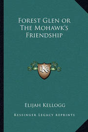 Forest Glen or the Mohawk's Friendship by Elijah Kellogg