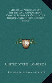 Memorial Addresses on the Life and Character of Charles Frederick Crisp, Late a Representative from Georgia (1897) by United States Congress