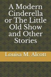 A Modern Cinderella or the Little Old Show and Other Stories by Louisa M. Alcott