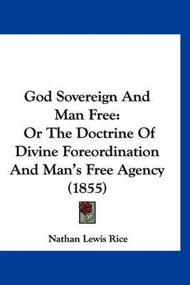 God Sovereign and Man Free: Or the Doctrine of Divine Foreordination and Man's Free Agency (1855) by Nathan Lewis Rice image