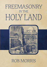 Freemasonry in the Holy Land by Rob Morris