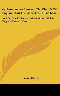 On Intercourse Between The Church Of England And The Churches In The East: And On The Ecclesiastical Condition Of The English Abroad (1840) by James Beaven