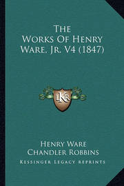 The Works of Henry Ware, JR. V4 (1847) by Henry Ware
