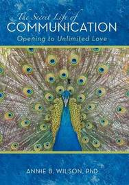 The Secret Life of Communication: Opening to Unlimited Love by Annie B. Wilson PhD