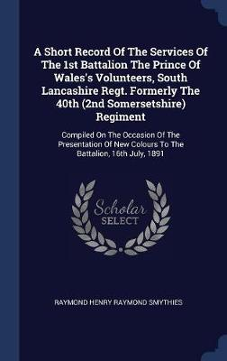 A Short Record of the Services of the 1st Battalion the Prince of Wales's Volunteers, South Lancashire Regt. Formerly the 40th (2nd Somersetshire) Regiment