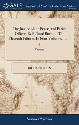 The Justice of the Peace, and Parish Officer. by Richard Burn, ... the Eleventh Edition. in Four Volumes. ... of 4; Volume 1 by Richard Burn