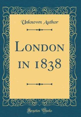 London in 1838 (Classic Reprint) by Unknown Author