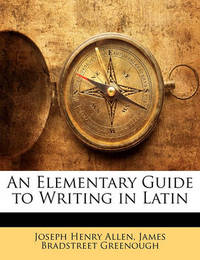An Elementary Guide to Writing in Latin by James Bradstreet Greenough
