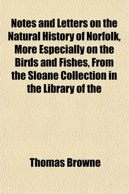 Notes and Letters on the Natural History of Norfolk, More Especially on the Birds and Fishes, From the Sloane Collection in the Library of the by Thomas Browne