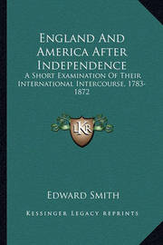 England and America After Independence England and America After Independence: A Short Examination of Their International Intercourse, 1783a Short Examination of Their International Intercourse, 1783-1872 -1872 by Professor Edward Smith