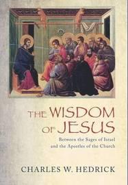 The Wisdom of Jesus by Charles W Hedrick