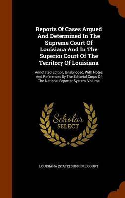 Reports of Cases Argued and Determined in the Supreme Court of Louisiana and in the Superior Court of the Territory of Louisiana