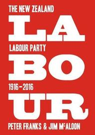 Labour: the New Zealand Labour Party 1916-2016 by Peter Franks