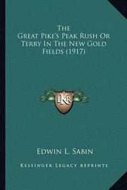 The Great Pike's Peak Rush or Terry in the New Gold Fields (the Great Pike's Peak Rush or Terry in the New Gold Fields (1917) 1917) by Edwin L. Sabin
