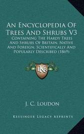 An Encyclopedia of Trees and Shrubs V3: Containing the Hardy Trees and Shrubs of Britain, Native and Foreign, Scientifically and Popularly Described (1869) by J C Loudon
