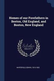 Homes of Our Forefathers in Boston, Old England, and Boston, New England by Edwin Whitefield
