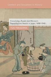 Knowledge, Power, and Women's Reproductive Health in Japan, 1690-1945 by Yuki Terazawa
