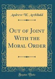 Out of Joint with the Moral Order (Classic Reprint) by Andrew W Archibald image