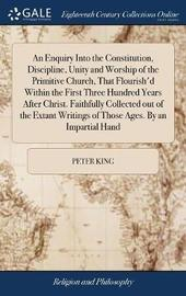 An Enquiry Into the Constitution, Discipline, Unity & Worship, of the Primitive Church, That Flourish'd Within the First Three Hundred Years After Christ. Faithfully Collected Out of the Extant Writings of Those Ages. by an Impartial Hand by Peter King