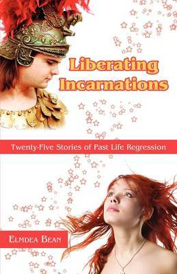 Liberating Incarnations: Twenty-Five Stories of Past Life Regression by Elmdea Bean image