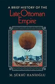 A Brief History of the Late Ottoman Empire by M.Sukru Hanioglu image