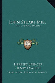 John Stuart Mill: His Life and Works: Twelve Sketches by Herbert Spencer, Henry Fawcett, Frederic Harrison, and Other Distinguished Authors (1873) by Frederic Harrison