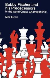 Bobby Fischer and His Predecessors in the World Chess Championship by Max Euwe
