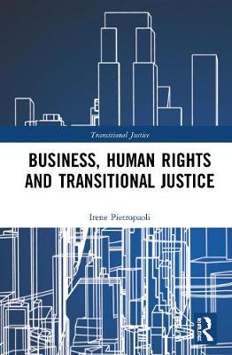 Business, Human Rights and Transitional Justice by Irene Pietropaoli