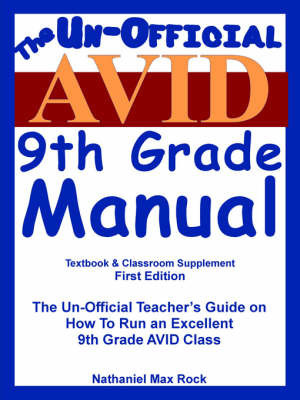 """The Un-Official Avid """"(Advancement Via Individual Determination)"""" 9th Grade Manual: The Un-Official Teacher's Guide on How to Run an Excellent 9th Grade Avid Class by Nathaniel Max Rock"""
