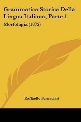 Grammatica Storica Della Lingua Italiana, Parte 1: Morfologia (1872) by Raffaello Fornaciari