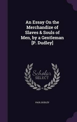 An Essay on the Merchandize of Slaves & Souls of Men, by a Gentleman [P. Dudley] by Paul Dudley
