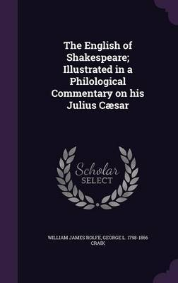 The English of Shakespeare; Illustrated in a Philological Commentary on His Julius Caesar by William James Rolfe