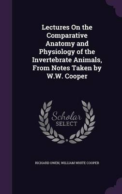 Lectures on the Comparative Anatomy and Physiology of the Invertebrate Animals, from Notes Taken by W.W. Cooper by Richard Owen