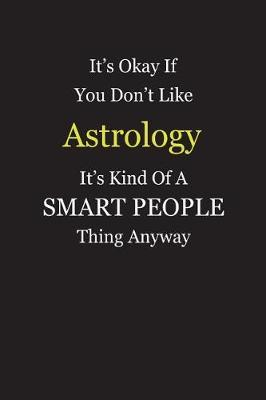 It's Okay If You Don't Like Astrology It's Kind Of A Smart People Thing Anyway by Unixx Publishing