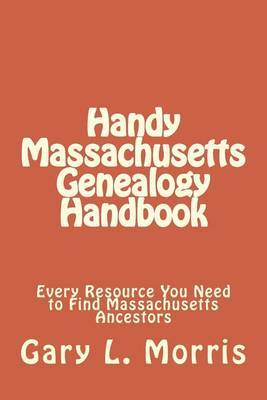 Handy Massachusetts Genealogy Handbook: Every Resource You Ned to Find Massachusetts Ancestors by MR Gary Lee Morris image