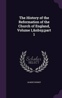 The History of the Reformation of the Church of England, Volume 1, Part 1 by Gilbert Burnet