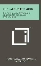 The Rape of the Mind: The Psychology of Thought Control, Menticide and Brainwashing by Joost Abraham Maurits Meerloo