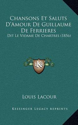Chansons Et Saluts D'Amour de Guillaume de Ferrieres: Dit Le Vidame de Chartres (1856) by Louis Lacour