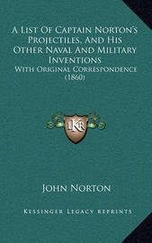 A List of Captain Norton's Projectiles, and His Other Naval and Military Inventions: With Original Correspondence (1860) by John Norton