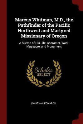Marcus Whitman, M.D., the Pathfinder of the Pacific Northwest and Martyred Missionary of Oregon by Jonathan Edwards image