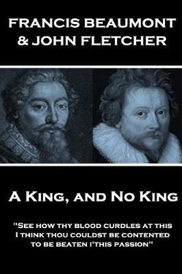 Francis Beaumont & John Fletcher - A King, and No King by Francis Beaumont