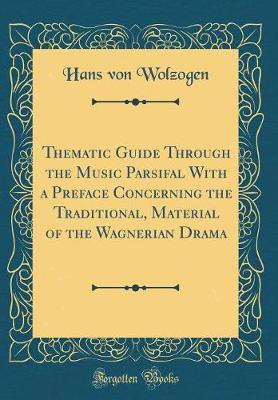 Thematic Guide Through the Music Parsifal with a Preface Concerning the Traditional, Material of the Wagnerian Drama (Classic Reprint) by Hans Von Wolzogen